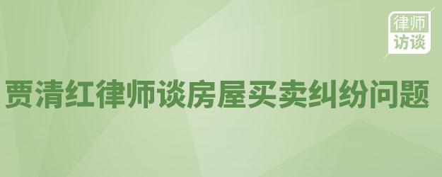 贾清红律师谈房屋买卖纠纷问题